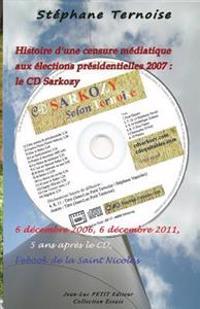 Histoire D'Une Censure Mediatique Aux Elections Presidentielles 2007: Le CD Sarkozy: 6 Decembre 2006, 6 Decembre 2011, 5 ANS Apres Le CD, L'Ebook de L