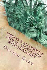 Virgins & Alcoholics: A Poetic Monologue with Humanity: A Collection of Poetic & Unrandom Thoughts Concerning the Orgasmic Nature of Mankind