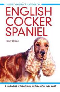 English cocker spaniel - a complete guide to raising, training and caring f