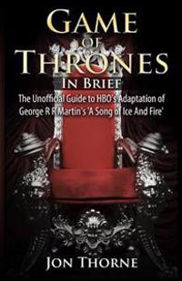 Game of Thrones in Brief: The Unofficial Guide to HBO's Adaptation of George R R Martin's 'a Song of Ice and Fire'