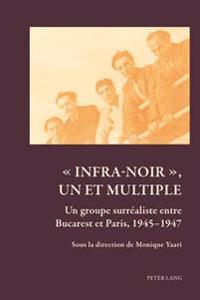 « Infra-Noir », Un Et Multiple: Un Groupe Surréaliste Entre Bucarest Et Paris, 1945-1947