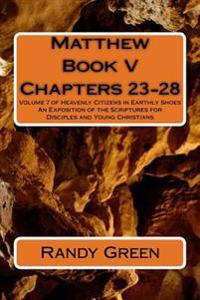 Matthew Book V: Chapters 23-28: Volume 7 of Heavenly Citizens in Earthly Shoes, an Exposition of the Scriptures for Disciples and Youn