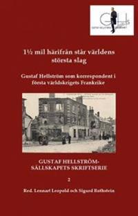 1½ mil härifrån står världens största slag : Gustaf Hellström som korrespondent i första världskrigets Frankrike