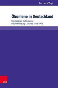 Okumene in Deutschland: Internationale Einflusse Und Netzwerkbildung - Anfange 1848-1945