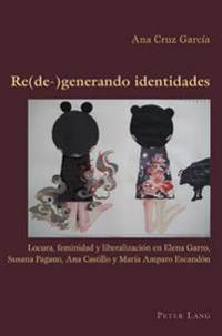 Re(de-)Generado Identidades: Locura, Feminidad y Liberalizaciaon En La Obra de Elena Garro, Susana Pagano, Ana Castillo y Maraia Amparo Escandaon