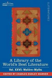 A Library of the World's Best Literature - Ancient and Modern - Vol.XXVI (Forty-Five Volumes); Moliere-Myths