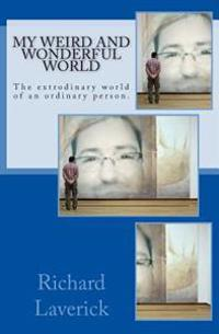 My Weird and Wonderful World: The Extrodinary World of an Ordinary Person.