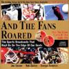 And the Fans Roared: The Sports Broadcasts That Kept Us on the Edge of Our Seats [With 2 CD's]