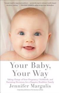 Your Baby, Your Way: Taking Charge of Your Pregnancy, Childbirth, and Parenting Decisions for a Happier, Healthier Family