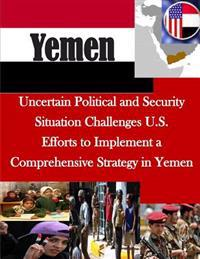 Uncertain Political and Security Situation Challenges U.S. Efforts to Implement a Comprehensive Strategy in Yemen