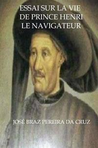 Essai Sur La Vie de Prince Henri Le Navigateur