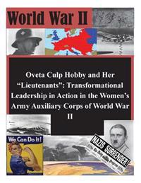"Oveta Culp Hobby and Her ""Lieutenants"": Transformational Leadership in Action in the Women's Army Auxiliary Corps of World War II"