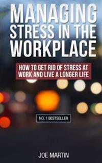 Managing Stress in the Workplace: How to Get Rid of Stress at Work and Live a Longer Life