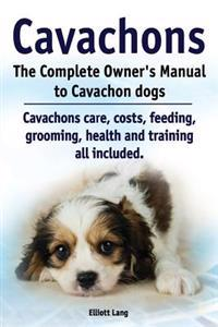 Cavachons. the Complete Owners Manual to Cavachon Dogs: Cavachons Care, Costs, Feeding, Grooming, Health and Training All Included.