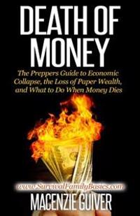 Death of Money: The Prepper's Guide to Economic Collapse, the Loss of Paper Wealth, and What to Do When Money Dies