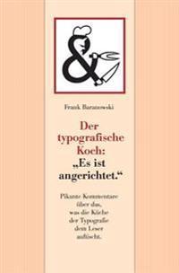 Der Typografische Koch: Es Ist Angerichtet.: Pikante Kommentare Uber Das, Was Die Kuche Der Typografie Dem Leser Auftischt.