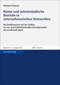 Kleine Und Mittelstandische Betriebe in Unternehmerischen Netzwerken: Die Reidemeister Auf Der Vollme Im VOR- Und Fruehindustriellen Metallgewerbe Der