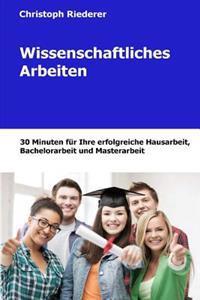 Wissenschaftliches Arbeiten: 30 Minuten Fur Ihre Hausarbeit, Bachelorarbeit Und Masterarbeit