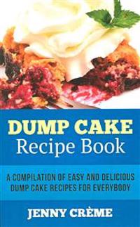 Dump Cake Recipe Book: A Compilation of 30+ Easy and Delicious Dump Cake Recipes for Everybody