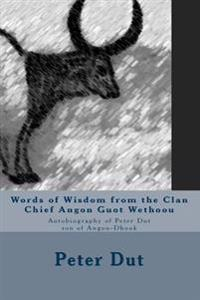 Words of Wisdom from the Clan Chief Angon Guot Wethoou: Autobiography of Peter Dut Son of Angon-Dhook