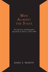 Men Against the State; The Expositors of Individualist Anarchism in America 1827-1908