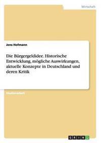 Die Burgergeldidee. Historische Entwicklung, Mogliche Auswirkungen, Aktuelle Konzepte in Deutschland Und Deren Kritik