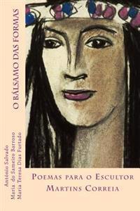 O Balsamo Das Formas: Poemas Para O Escultor Martins Correia