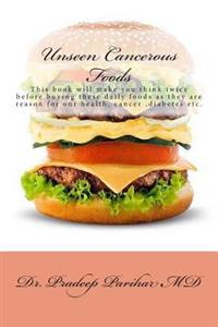 Unseen Cancerous Foods: This Book Will Make You Think Twice Before Buying These Daily Foods as They Are Reason for Our Health, Cancer, Diabete