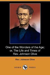 One of the Wonders of the Age; Or, the Life and Times of Rev. Johnson Olive