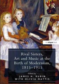 Rival Sisters, Art and Music at the Birth of Modernism, 1815-1915