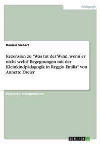 Rezension Zu Was Tut Der Wind, Wenn Er Nicht Weht? Begegnungen Mit Der Kleinkindpadagogik in Reggio Emilia Von Annette Dreier