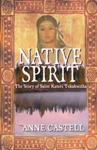 Native Spirit: The Story of Saint Kateri Tekakwitha: The Story of Saint Kateri Tekakwitha