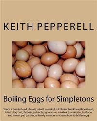 Boiling Eggs for Simpletons: Teach a Dunderhead, Dimwit, Nitwit, Numskull, Birdbrain, Blockhead, Bonehead, Idiot, Clod, Dolt, Fathead, Imbecile, Ig