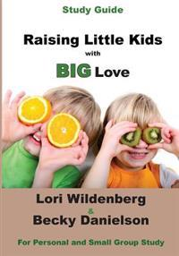 Study Guide Raising Little Kids with Big Love: The 1 Corinthians Parent