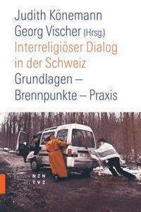 Interreligioser Dialog in Der Schweiz: Grundlagen - Brennpunkte - Praxis