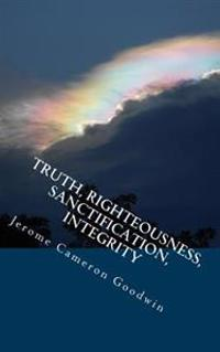 Truth, Righteousness, Sanctification, Integrity: All the Bible Teaches about