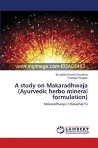 A Study on Makaradhwaja (Ayurvedic Herbo Mineral Formulation)