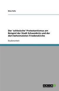 Der 'Schlesische' Protestantismus Am Beispiel Der Stadt Schweidnitz Und Der Dort Beheimateten Friedenskirche