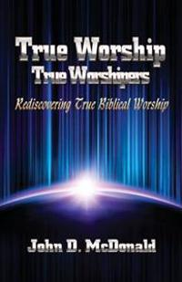 True Worship True Worshippers: Rediscovering True Biblical Worship