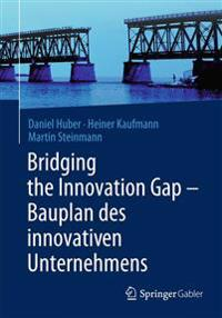 Bridging the Innovation Gap - Bauplan Des Innovativen Unternehmens