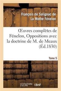 Oeuvres Completes de Fenelon, Tome V. Oppositions Avec La Doctrine de M. de Meaux