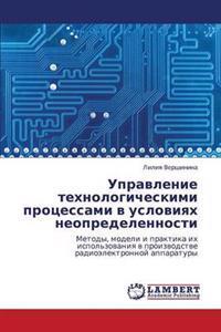 Upravlenie Tekhnologicheskimi Protsessami V Usloviyakh Neopredelennosti