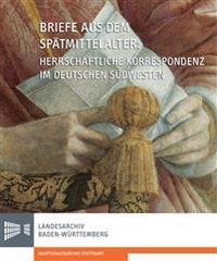 Briefe Aus Dem Spatmittelalter. Herrschaftliche Korrespondenz Im Deutschen Sudwesten