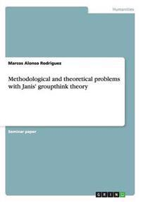 Methodological and Theoretical Problems with Janis' Groupthink Theory