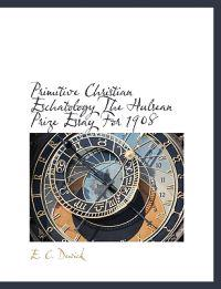 Primitive Christian Eschatology the Hulsean Prize Essay for 1908