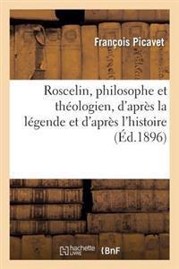 Roscelin, Philosophe Et Th�ologien, d'Apr�s La L�gende Et d'Apr�s l'Histoire