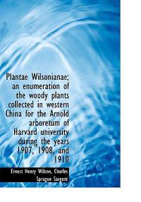 Plantae Wilsonianae; An Enumeration of the Woody Plants Collected in Western China for the Arnold AR