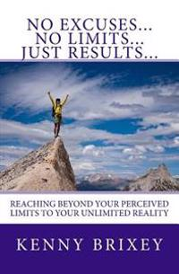 No Excuses... No Limits... Just Results...: Reaching Beyond Excuses and Perceived Limits to Your Unlimited Reality