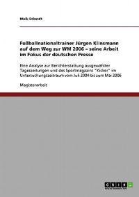 Fu�ballnationaltrainer J�rgen Klinsmann Auf Dem Weg Zur Wm 2006. Seine Arbeit Im Fokus Der Deutschen Presse