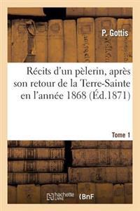 R cits d'Un P lerin, Apr s Son Retour de la Terre-Sainte En l'Ann e 1868. Tome 1